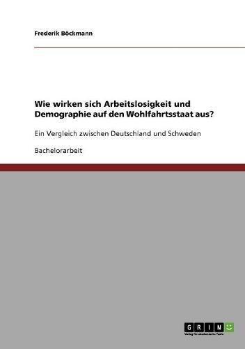 Wie wirken sich Arbeitslosigkeit und Demographie auf den Wohlfahrtsstaat aus?: Ein Vergleich zwischen Deutschland und Schweden
