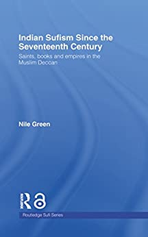 Indian Sufism Since The Seventeenth Century: Saints, Books And Empires In The Muslim Deccan (routledge Sufi Series) por Nile Green