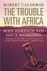 The Trouble with Africa: Why Foreign Aid Isn't Working by Robert Calderisi (2007-02-16)