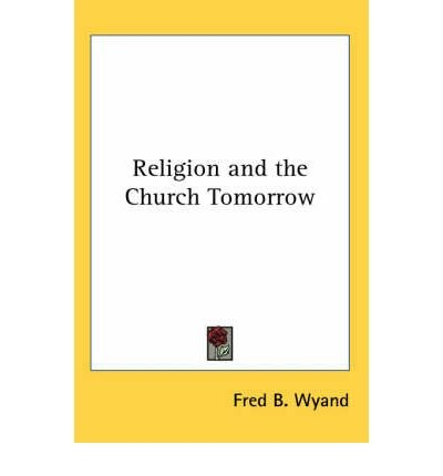 [ Religion and the Church Tomorrow Wyand, Fred B. ( Author ) ] { Paperback } 2005