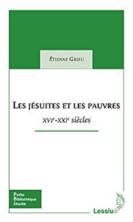 Les jésuites et les pauvres - XVIe - XXIe siècles par Étienne Grieu
