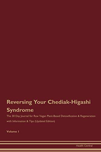 Reversing Your Chediak-Higashi Syndrome: The 30 Day Journal for Raw Vegan Plant-Based Detoxification & Regeneration with Information & Tips (Updated Edition) Volume 1