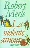 La Violente amour : roman / Robert Merle | Merle, Robert (1908-2004). Auteur
