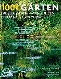 1001 Gärten, die Sie sehen sollten, bevor das Leben vorbei ist. Ausgewählt und vorgestellt von 71 internationalen Autoren
