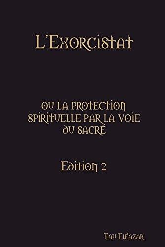 L'Exorcistat, ou la protection spirituelle par la voie du sacré par Tau Eléazar
