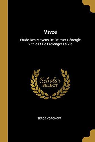 Vivre: Étude Des Moyens de Relever l'Énergie Vitale Et de Prolonger La Vie par Serge Voronoff