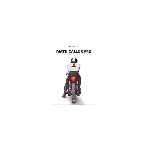 Matti Dalle Gare. 1947-2002: Storia Del Motociclismo Da Corsa In 60 Interviste