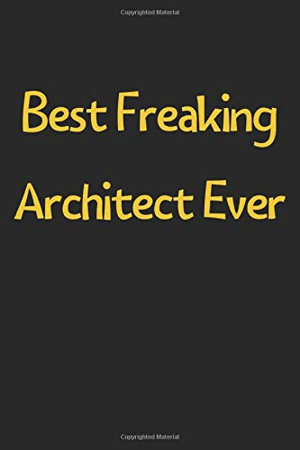 Best Freaking Architect Ever: Lined Journal, 120 Pages, 6 x 9, Funny Architect Gift Idea, Black Matte Finish (Best Freaking Architect Ever Journal)