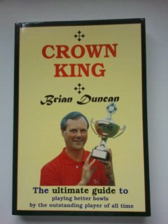 Crown King: The Ultimate Guide to Playing Better Bowls by the Outstanding Player of All Time por Brian Duncan