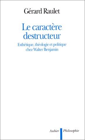 Le caractère destructeur. : Esthétique, théologie et politique chez Walter Benjamin