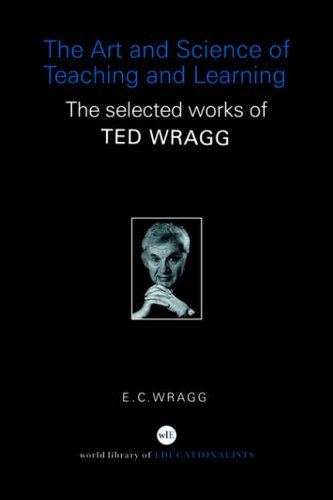 The Art and Science of Teaching and Learning: The Selected Works of Ted Wragg (World Library of Educationalists)