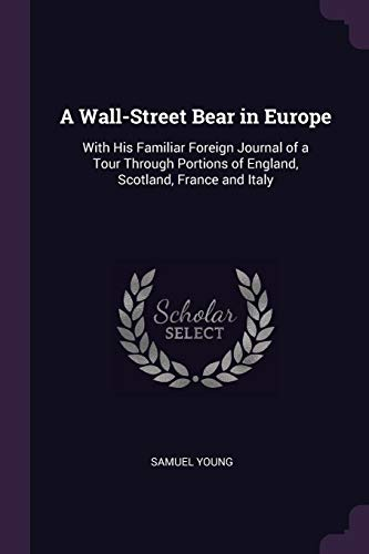 A Wall-Street Bear in Europe: With His Familiar Foreign Journal of a Tour Through Portions of England, Scotland, France and Italy -