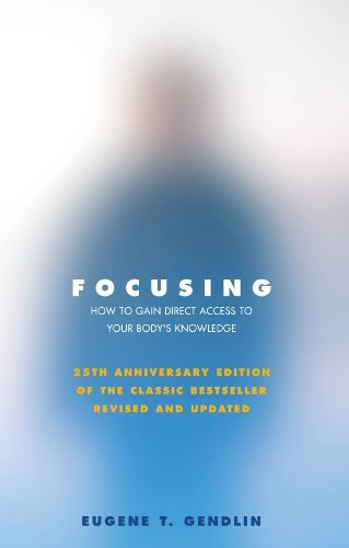 By Eugene T Gendlin Focusing: How To Gain Direct Access To Your Body's Knowledge: How to Open Up Your Deeper Feelings and Intuition (25 anniversary edition)