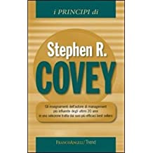 I principi di Stephen R. Covey. Gli insegnamenti dell'autore di management più influente degli ultimi 20 anni in una selezione tratta dai suoi più efficaci best...