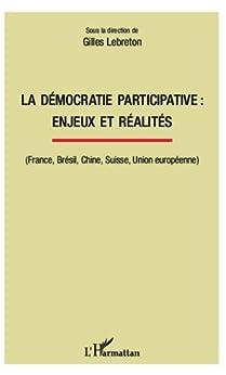 La démocratie participative : enjeux et réalités: (France, Brésil, Chine, Suisse, Union européenne) par [Lebreton, Gilles]