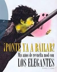 ¡Ponte ya a bailar!: Mis años de revuelta mod con Los Elegantes