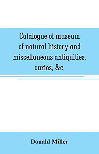 Catalogue of museum of natural history and miscellaneous antiquities, curios, &c. -