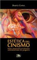 Estetica del cinismo / Aesthetics of Cynicism: Pasion y el desencanto en la literatura Centroamericana de posguerra / The Passion and Disenchantment in Postwar American Literature por Beatriz Cortez