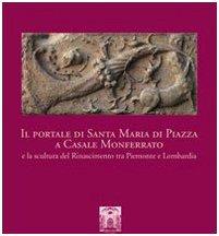Il portale di Santa Maria di Piazza a Casale Monferrato e la scultura del Rinascimento tra Piemonte e Lombardia. Ediz. illustrata