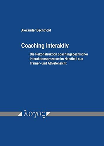 Coaching interaktiv: Die Rekonstruktion coachingspezifischer Interaktionsprozesse im Handball aus Trainer- und Athletensicht par Alexander Bechthold