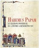 Habemus papam. Le elezioni pontificie da San Pietro a Bendetto XVI. Catalogo della mostra (Città del Vaticano, 7 dicembre 2006-9 aprile 2007)