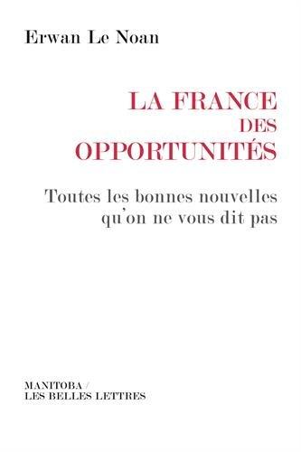 La France des opportunités: Toutes les bonnes nouvelles qu'on ne vous dit pas par Erwan Le Noan