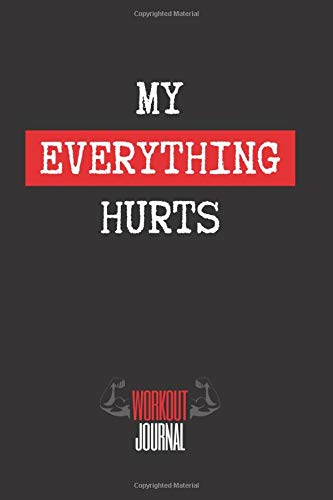 MY EVERYTHING HURTS: Workout Log Book |