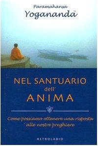 Nel santuario dell'anima. Come possiamo ottenere una risposta alle nostre preghiere (Paramahansa Yogananda) por Yogananda Paramhansa