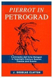Pierrot in Petrograd: Commedia dell'Arte/ Balagan in Twentieth-Century Russian Theatre and Drama by Douglas Clayton (1994-01-10)