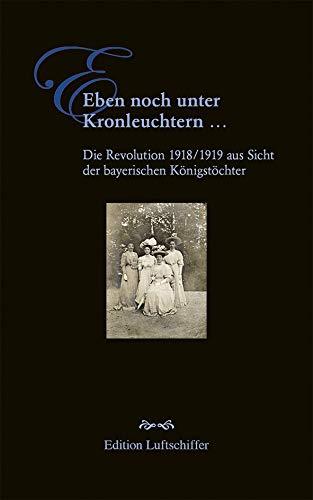 Eben noch unter Kronleuchtern ...: Die Revolution 1918/1919 aus Sicht der bayerischen Königstöchter