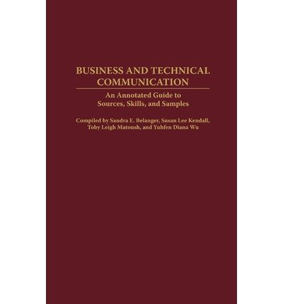 By Sandra E Belanger ; Susan Lee Kendall ; Toby Leigh Matoush ; Yuhfen Diana Wu ( Author ) [ Business and Technical Communication: An Annotated Guide to Sources, Skills, and Samples Bibliographies and Indexes in Mass Media and Communications By Jan-2005 Hardcover
