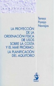 La Proyección de la Ordenación Física de Usos sobre la Costa y el Mar Próximo: La Planificación del Aquitorio (Monografias (iustel)) de Teresa Parejo Navajas (31 ene 2011) Tapa blanda