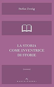 La storia come inventrice di storie (Italian Edition) by [Zweig, Stefan]