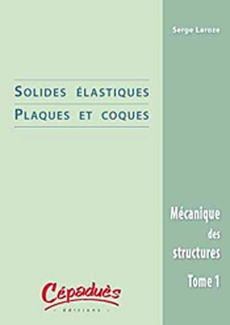 Mécanique des structures : Tome 1, Solides élastiques / Plaques et coques