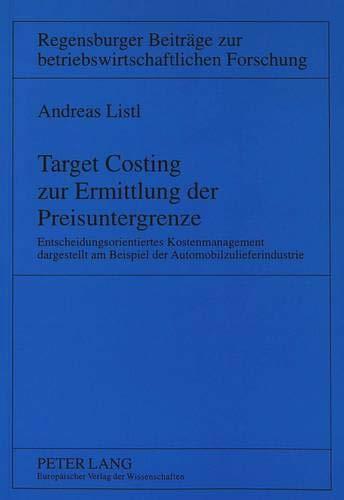 Target Costing zur Ermittlung der Preisuntergrenze: Entscheidungsorientiertes Kostenmanagement dargestellt am Beispiel der Automobilzulieferindustrie ... betriebswirtschaftlichen Forschung, Band 18)