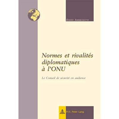 Normes Et Rivalites Diplomatiques À L'onu: Le Conseil De Securite En Audience