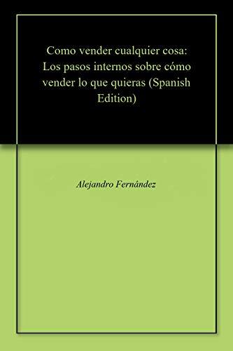 Como vender cualquier cosa: Los pasos internos sobre cómo vender lo que quieras por Alejandro Fernández