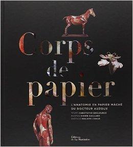 Corps de papier : L'anatomie en papier mch du docteur Auzoux de Christophe Degueurce,Didier Gaillard (Photographies),Philippe Comar (Prface) ( 18 octobre 2012 )