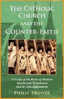 The Catholic Church And The Counter Faith A Study Of The Roots Of Modern Secularism Relativism And De Christianity