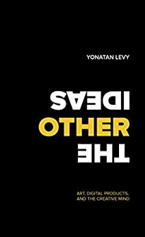 The Other Ideas: Art, Digital Products, and the Creative Mind (English Edition) von [Levy, Yonatan]