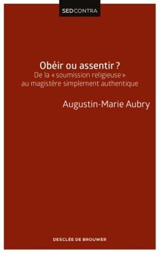 Obéir ou assentir ?: De la soumission religieuse au magistère simplement authentique par Père Augustin-Marie Aubry