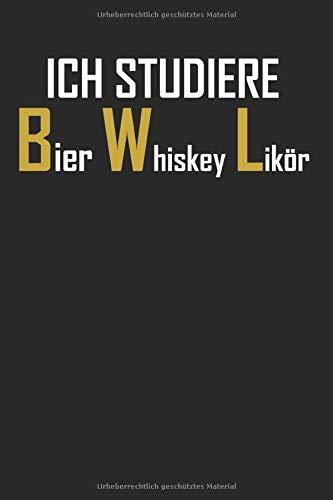 ICH STUDIERE BIER WHISKEY LIKÖR: LUSTIGES BWLer NOTIZBUCH: Studenten Geschenk, Lustiger Spruch, Witziges BWL Heft, BWL Studium Geschenkidee, Betriebswirtschaftslehre
