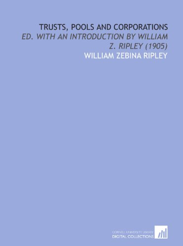 Trusts, Pools and Corporations: Ed. With an Introduction by William Z. Ripley (1905)