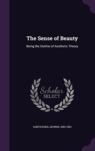 The Sense of Beauty: Being the Outline of Aesthetic Theory by Professor George Santayana (2016-04-22)