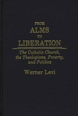 [(From Alms to Liberation : The Catholic Church, the Theologians, Poverty, and Politics)] [By (author) Werner Levi] published on (May, 1989)