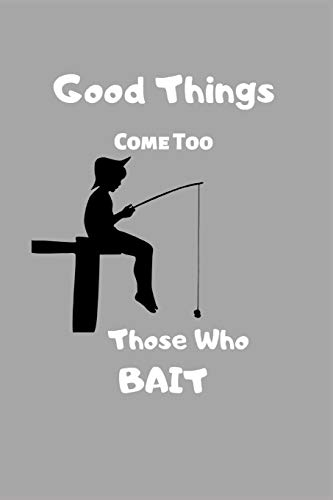 Good Things Come Too Those Who Bait:: Fishing Notebook / Notebook (6