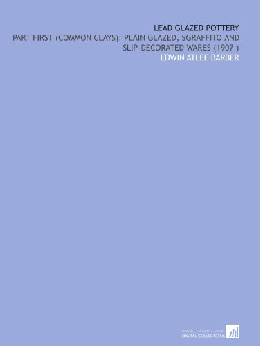 Lead Glazed Pottery: Part First (Common Clays): Plain Glazed, Sgraffito and Slip-Decorated Wares (1907 ) -