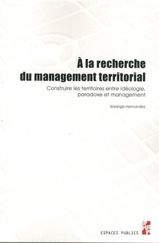 A la recherche du management territorial : Construire les territoires entre idéologie, paradoxe et management