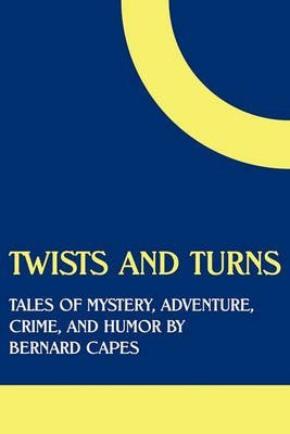 [(Twists and Turns : Tales of Mystery, Adventure, Crime, and Humor by Bernard Capes)] [By (author) Bernard Edward Joseph Capes] published on (June, 2011)
