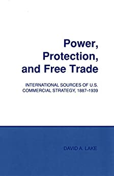 Power, Protection, and Free Trade: International Sources of U.S. Commercial Strategy, 1887–1939 (Cornell Studies in Political Economy) (English Edition) van [Lake, David A.]